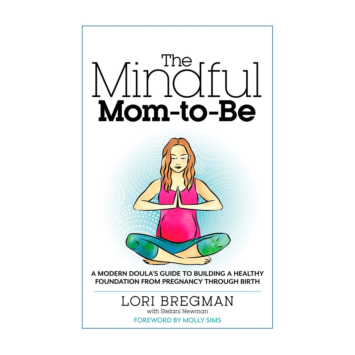 Lori Bregman The Mindful Mom-To-Be: A Modern Doula's Guide to Building a Healthy Foundation from Pregnancy Through Birth